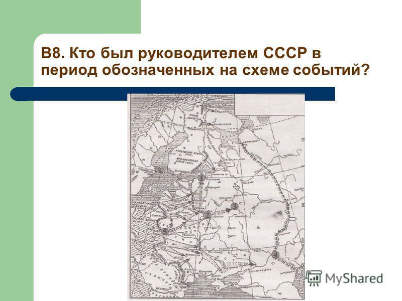 В8. Кто был руководителем СССР в период обозначенных на схеме событий?