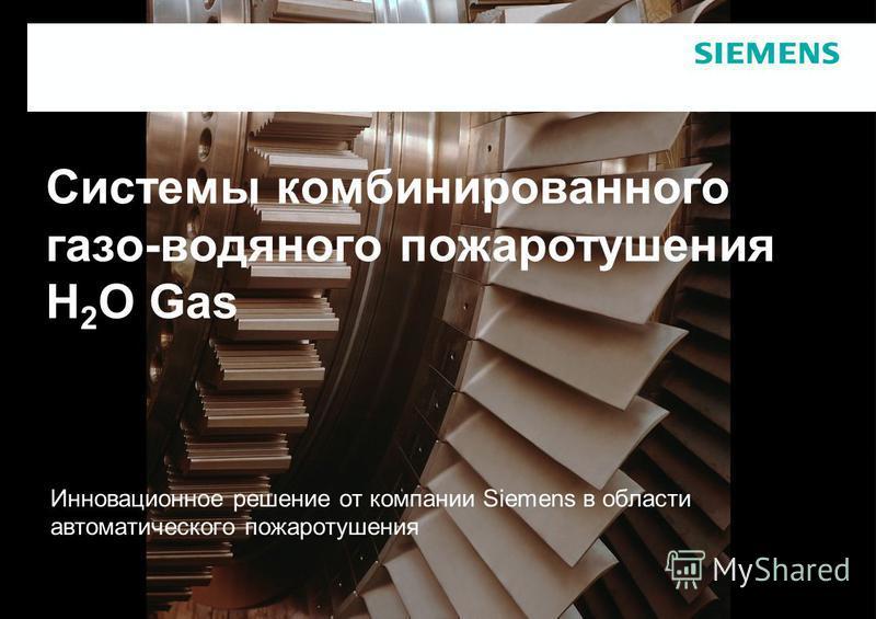 Системы комбинированного газо-водяного пожаротушения H 2 O Gas Инновационное решение от компании Siemens в области автоматического пожаротушения