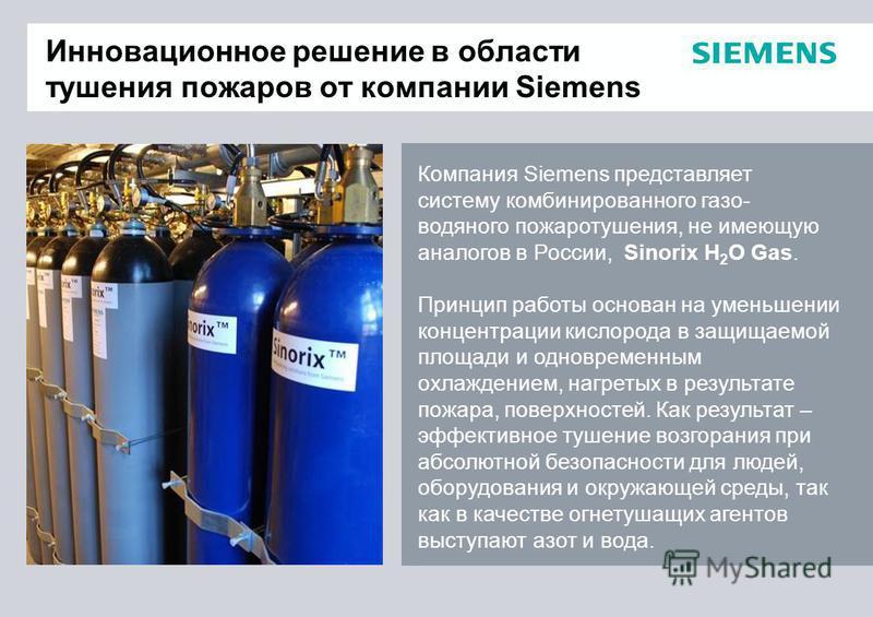 Инновационное решение в области тушения пожаров от компании Siemens Компания Siemens представляет систему комбинированного газо- водяного пожаротушения, не имеющую аналогов в России, Sinorix H 2 O Gas. Принцип работы основан на уменьшении концентраци
