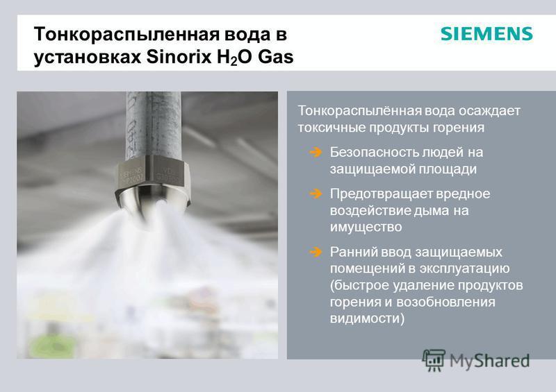 Тонкораспыленная вода в установках Sinorix H 2 O Gas Тонкораспылённая вода осаждает токсичные продукты горения Безопасность людей на защищаемой площади Предотвращает вредное воздействие дыма на имущество Ранний ввод защищаемых помещений в эксплуатаци