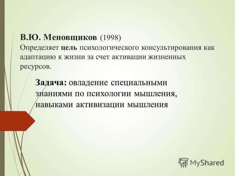 В.Ю. Меновщиков (1998) Определяет цель психологического консультирования как адаптацию к жизни за счет активации жизненных ресурсов. Задача: овладение специальными знаниями по психологии мышления, навыками активизации мышления