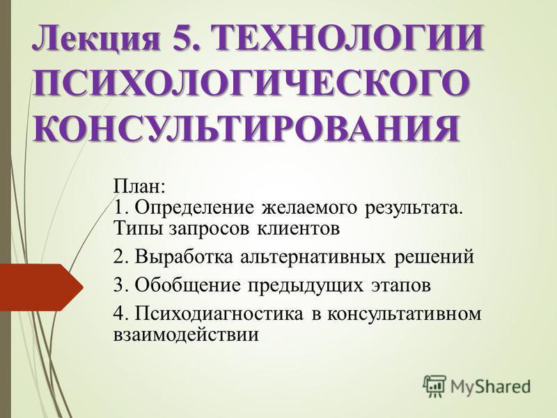 Лекция 5. ТЕХНОЛОГИИ ПСИХОЛОГИЧЕСКОГО КОНСУЛЬТИРОВАНИЯ План: 1. Определение желаемого результата. Типы запросов клиентов 2. Выработка альтернативных решений 3. Обобщение предыдущих этапов 4. Психодиагностика в консультативном взаимодействии