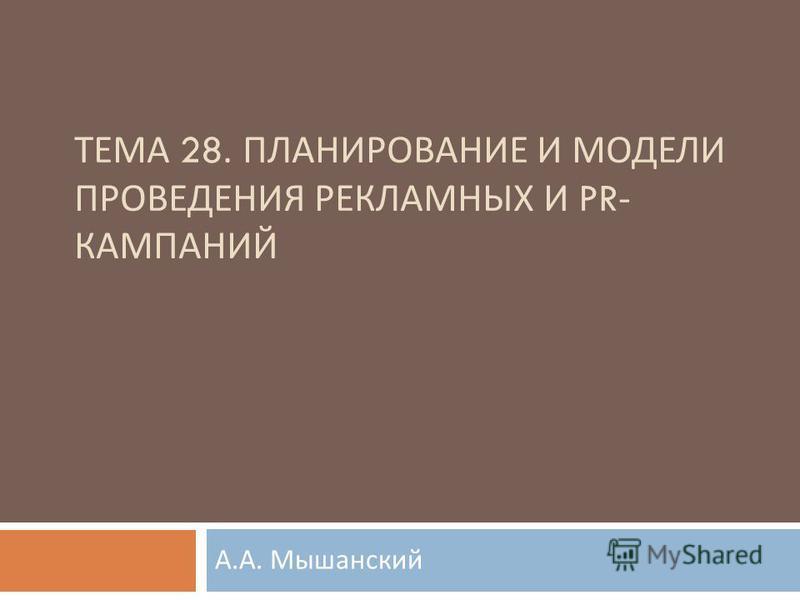 Презентация на тему ТЕМА ПЛАНИРОВАНИЕ И МОДЕЛИ ПРОВЕДЕНИЯ  ПЛАНИРОВАНИЕ И МОДЕЛИ ПРОВЕДЕНИЯ РЕКЛАМНЫХ И pr КАМПАНИЙ А А Мышанский