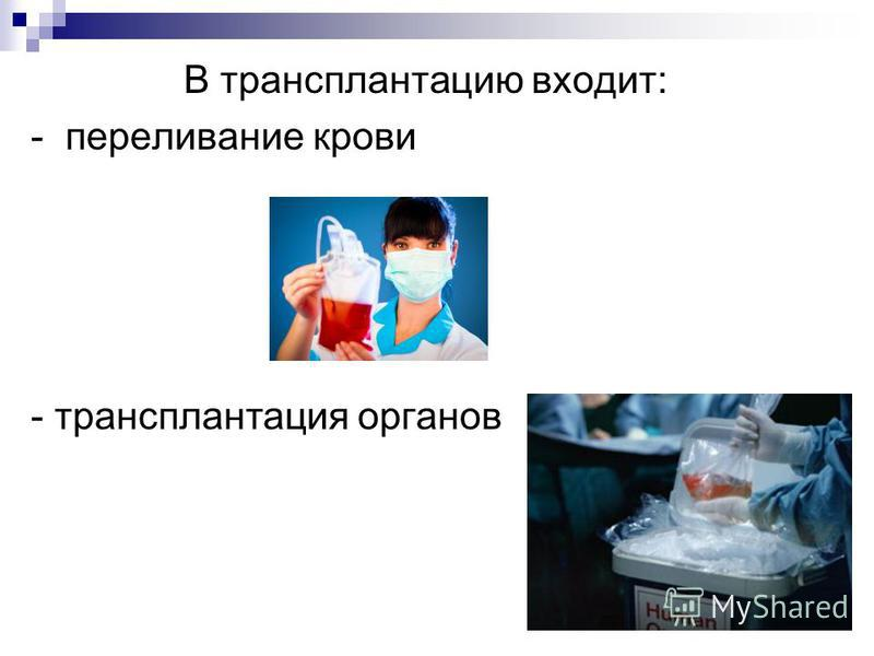 В трансплантацию входит: - переливание крови - трансплантация органов