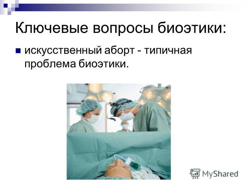 Ключевые вопросы биоэтики: искусственный аборт - типичная проблема биоэтики.