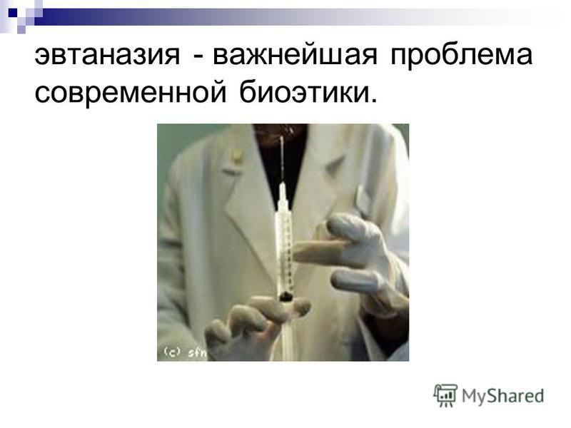 эвтаназия - важнейшая проблема современной биоэтики.