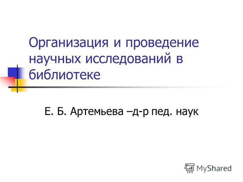 Организация и проведение научных исследований в библиотеке Е. Б. Артемьева –д-р пед. наук