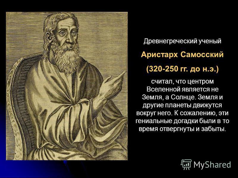 Древнегреческий ученый Аристарх Самосский (320-250 гг. до н.э.) считал, что центром Вселенной является не Земля, а Солнце. Земля и другие планеты движутся вокруг него. К сожалению, эти гениальные догадки были в то время отвергнуты и забыты.