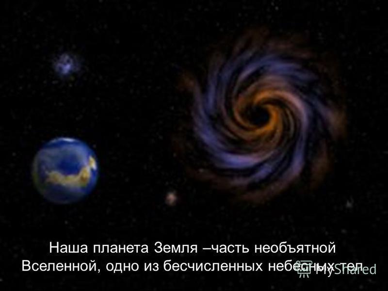 Наша планета Земля –часть необъятной Вселенной, одно из бесчисленных небесных тел