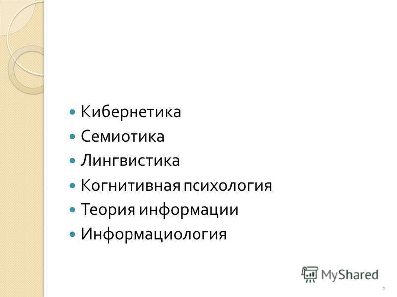 Кибернетика Семиотика Лингвистика Когнитивная психология Теория информации Информациология 2