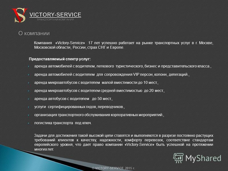 Компания «Victory-Service» 17 лет успешно работает на рынке транспортных услуг в г. Москве, Московской области, России, страх СНГ и Европе. Предоставляемый спектр услуг: Предоставляемый спектр услуг: аренда автомобилей с водителем, легкового туристич