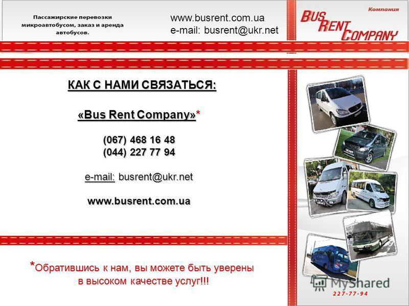 «Bus Rent Company»* (067) 468 16 48 (044) 227 77 94 e-mail: busrent@ukr.net www.busrent.com.ua КАК С НАМИ СВЯЗАТЬСЯ: * Обратившись к нам, вы можете быть уверены в высоком качестве услуг!!! www.busrent.com.ua е-mail: busrent@ukr.net