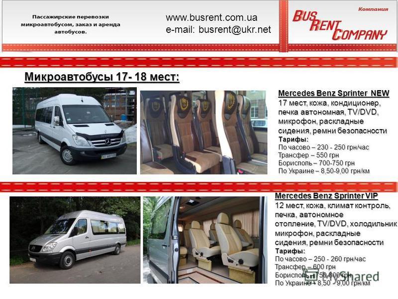 Микроавтобусы 17- 18 мест: Mercedes Benz Sprinter VIP 12 мест, кожа, климат контроль, печка, автономное отопление, TV/DVD, холодильник микрофон, раскладные сидения, ремни безопасности Тарифы: По часово – 250 - 260 грн/час Трансфер – 600 грн Борисполь