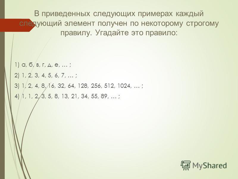 В приведенных следующих примерах каждый следующий элемент получен по некоторому строгому правилу. Угадайте это правило: 1) а, б, в, г, д, е, … ; 2) 1, 2, 3, 4, 5, 6, 7, … ; 3) 1, 2, 4, 8, 16, 32, 64, 128, 256, 512, 1024, … ; 4) 1, 1, 2, 3, 5, 8, 13,
