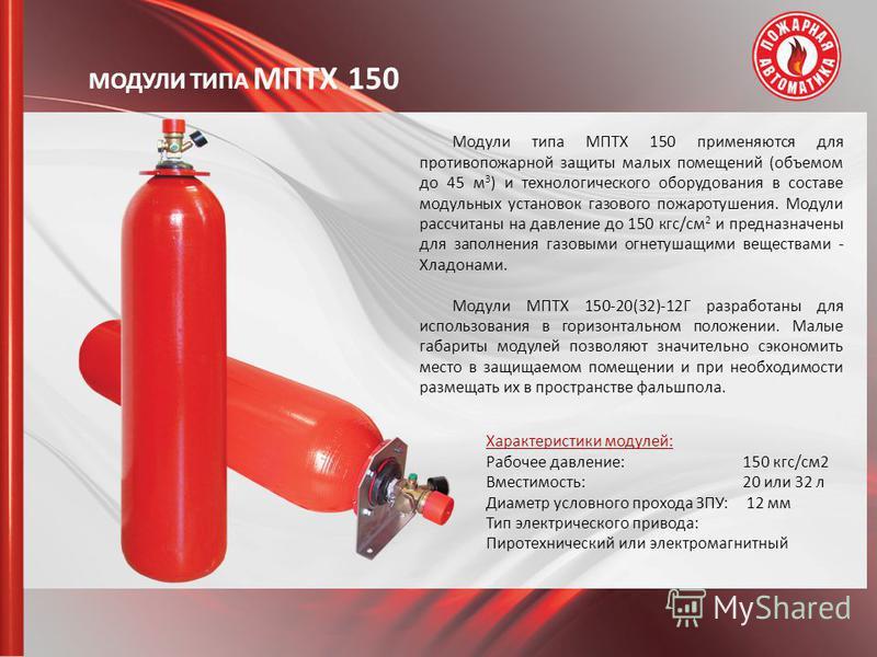 МОДУЛИ ТИПА МПТХ 150 Модули типа МПТХ 150 применяются для противопожарной защиты малых помещений (объемом до 45 м 3 ) и технологического оборудования в составе модульных установок газового пожаротушения. Модули рассчитаны на давление до 150 кгс/см 2