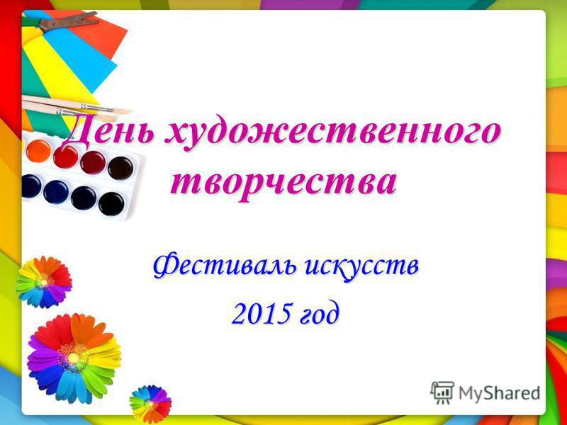 День художественного творчества Фестиваль искусств 2015 год