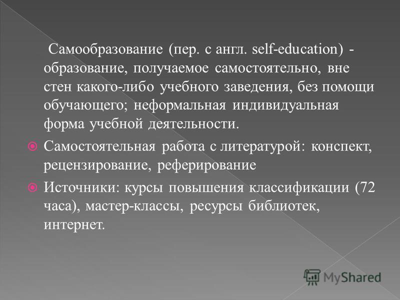 Самообразование (пер. с англ. self-education) - образование, получаемое самостоятельно, вне стен какого-либо учебного заведения, без помощи обучающего; неформальная индивидуальная форма учебной деятельности. Самостоятельная работа с литературой: конс