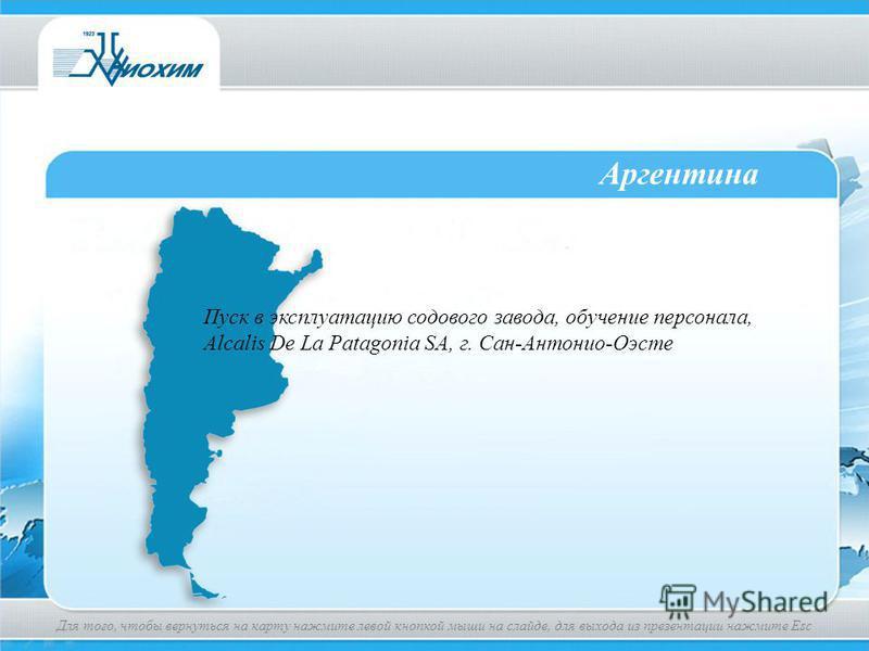 Аргентина Пуск в эксплуатацию содового завода, обучение персонала, Аlcalis De La Patagonia SA, г. Сан-Антонио-Оэсте Для того, чтобы вернуться на карту нажмите левой кнопкой мыши на слайде, для выхода из презентации нажмите Esc