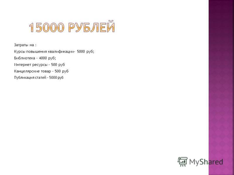 Затраты на : Курсы повышения квалификации- 5000 руб; Библиотека – 4000 руб; Интернет ресурсы – 500 руб Канцелярские товар – 500 руб Публикация статей – 5000 руб