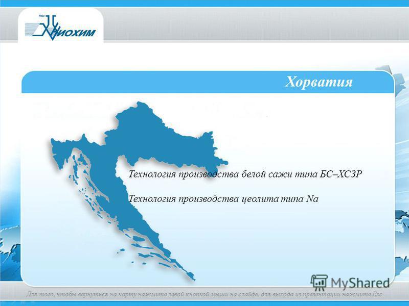 Хорватия Технология производства белой сажи типа БС–ХСЗР Технология производства цеолита типа Na Для того, чтобы вернуться на карту нажмите левой кнопкой мыши на слайде, для выхода из презентации нажмите Esc