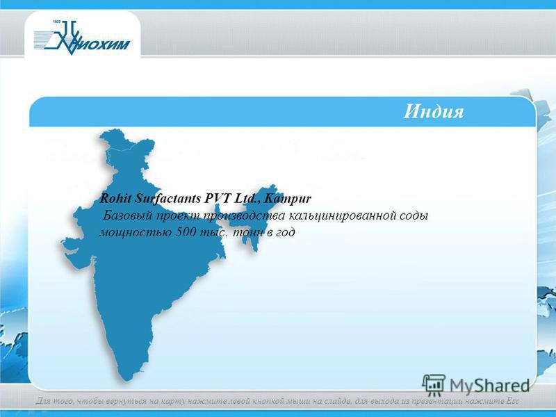 Индия Rohit Surfactants PVT Ltd., Kampur Базовый проект производства кальцинированной соды мощностью 500 тыс. тонн в год Для того, чтобы вернуться на карту нажмите левой кнопкой мыши на слайде, для выхода из презентации нажмите Esc