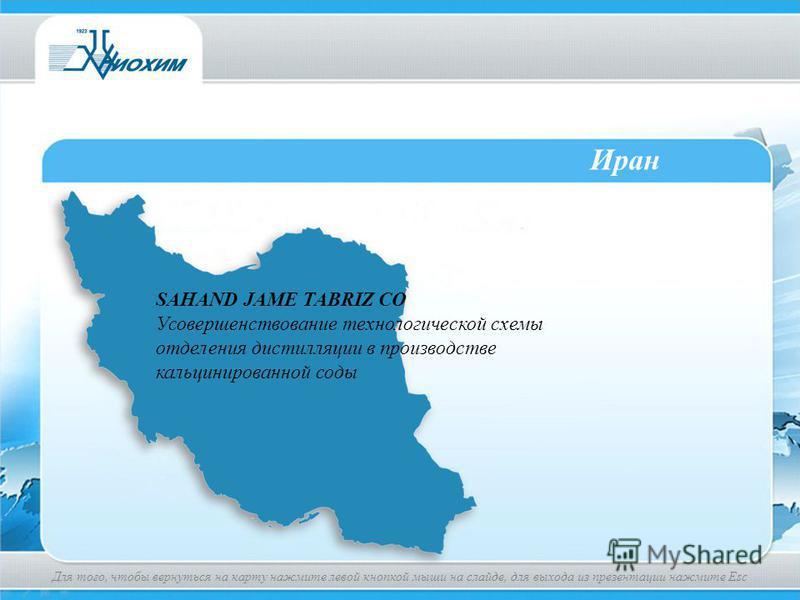 Иран SAHAND JAME TABRIZ CO Усовершенствование технологической схемы отделения дистилляции в производстве кальцинированной соды Для того, чтобы вернуться на карту нажмите левой кнопкой мыши на слайде, для выхода из презентации нажмите Esc