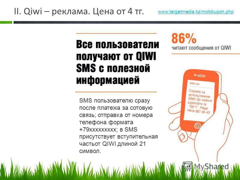 II. Qiwi – реклама. Цена от 4 тк. SMS пользователю сразу после платежа за сотовую связь; отправка от номера телефона формата +79 ххххххххх; в SMS присутствует вступительная часть от QIWI длиной 21 символ. www.targetmedia.kz/mobikupon.php
