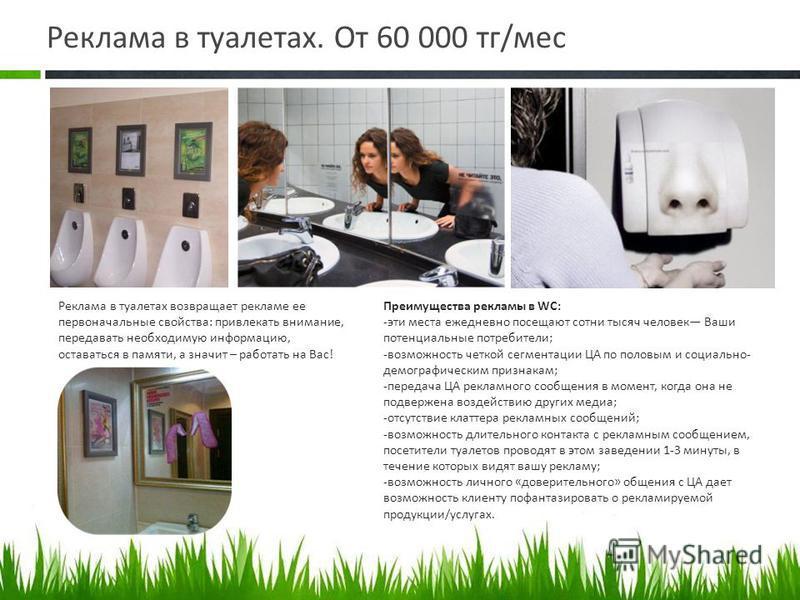 Реклама в туалетах. От 60 000 тк/мес Реклама в туалетах возвращает рекламе ее первоначальные свойства: привлекать внимание, передавать необходимую информацию, оставаться в памяти, а значит – работать на Вас! Преимущества рекламы в WC: -эти места ежед