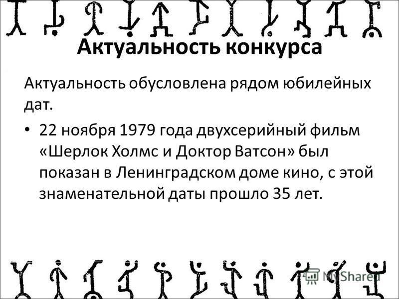 Актуальность конкурса Актуальность обусловлена рядом юбилейных дат. 22 ноября 1979 года двухсерийный фильм «Шерлок Холмс и Доктор Ватсон» был показан в Ленинградском доме кино, с этой знаменательной даты прошло 35 лет.