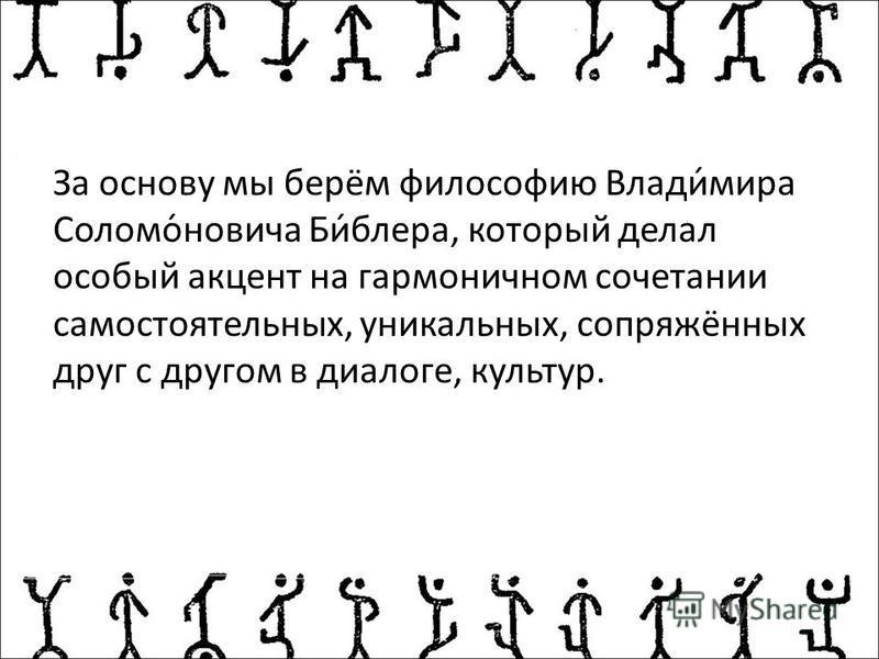 За основу мы берём философию Влади́мира Соломо́новичка Би́блера, который делал особый акцент на гармоничном сочетании самостоятельных, уникальных, сопряжённых друг с другом в диалоге, культур.