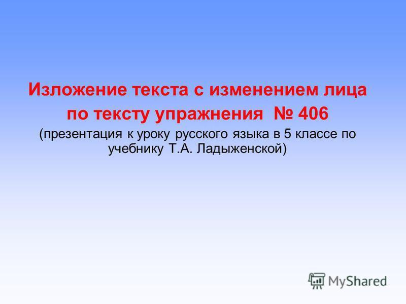 Изложение текста с изменением лица по тексту упражнения 406 (презентация к уроку русского языка в 5 классе по учебнику Т.А. Ладыженской)