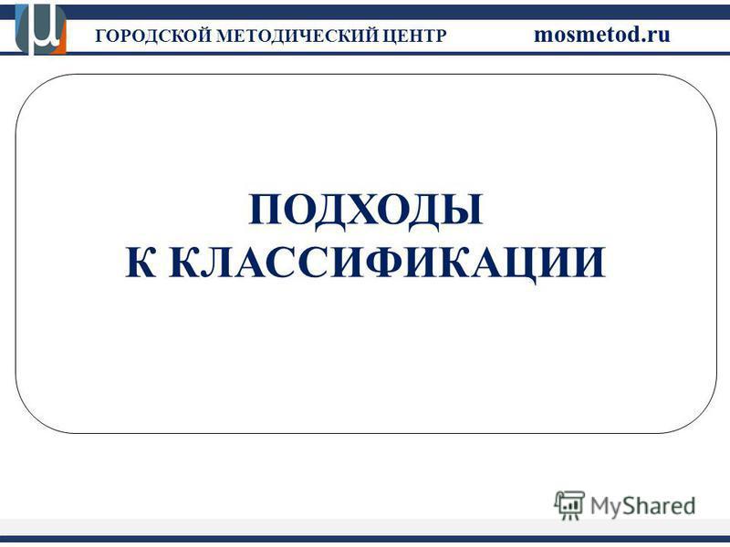 ГОРОДСКОЙ МЕТОДИЧЕСКИЙ ЦЕНТР mosmetod.ru ПОДХОДЫ К КЛАССИФИКАЦИИ