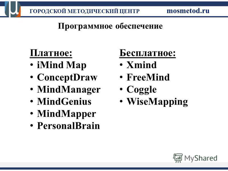 ГОРОДСКОЙ МЕТОДИЧЕСКИЙ ЦЕНТР mosmetod.ru Программное обеспечение Платное: iMind Map ConceptDraw MindManager MindGenius MindMapper PersonalBrain Бесплатное: Xmind FreeMind Coggle WiseMapping