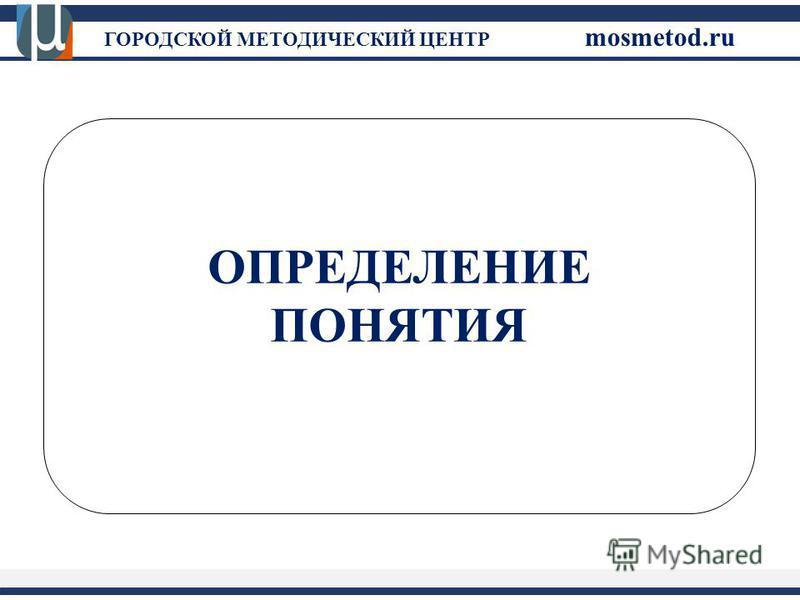 ГОРОДСКОЙ МЕТОДИЧЕСКИЙ ЦЕНТР mosmetod.ru ОПРЕДЕЛЕНИЕ ПОНЯТИЯ