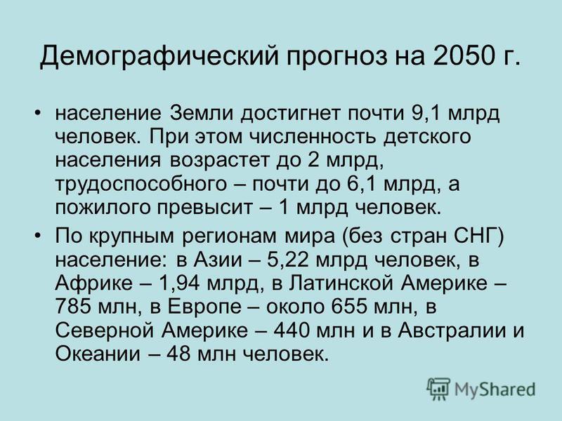 Демографический прогноз на 2050 г. население Земли достигнет почти 9,1 млрд человек. При этом численность детского населения возрастет до 2 млрд, трудоспособного – почти до 6,1 млрд, а пожилого превысит – 1 млрд человек. По крупным регионам мира (без