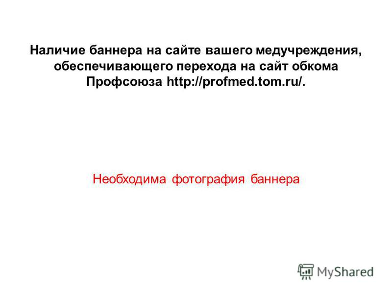 Наличие баннера на сайте вашего медучреждения, обеспечивающего перехода на сайт обкома Профсоюза http://profmed.tom.ru/. Необходима фотография баннера
