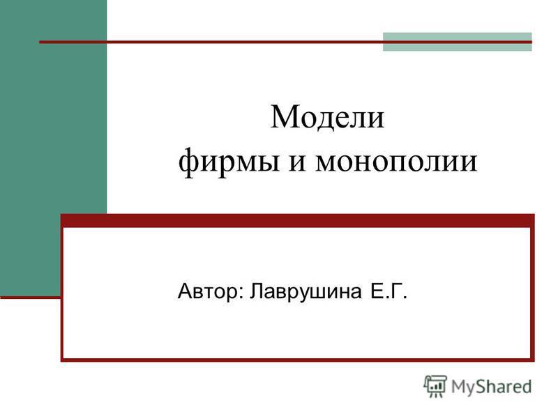 Модели фирмы и монополии Автор: Лаврушина Е.Г.