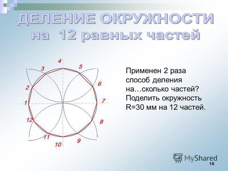 15 1 4 2 3 12 10 11 6 7 8 9 5 Применен 2 раза способ деления на…сколько частей? Поделить окружность R=30 мм на 12 частей.