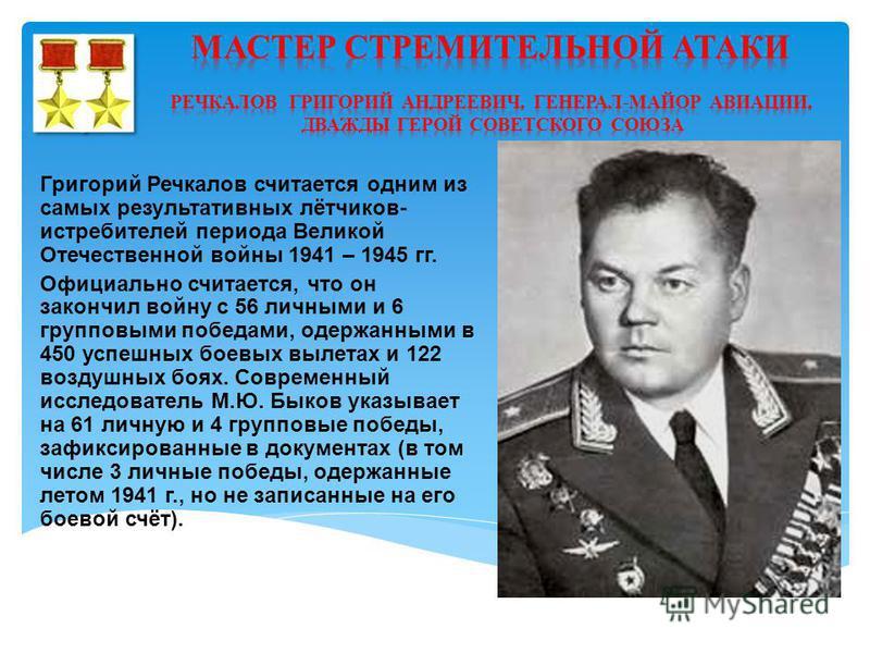 Григорий Речкалов считается одним из самых результативных лётчиков- истребителей периода Великой Отечественной войны 1941 – 1945 гг. Официально считается, что он закончил войну с 56 личными и 6 групповыми победами, одержанными в 450 успешных боевых в