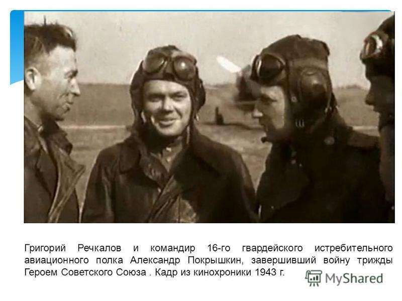 Григорий Речкалов и командир 16-го гвардейского истребительного авиационного полка Александр Покрышкин, завершивший войну трижды Героем Советского Союза. Кадр из кинохроники 1943 г.