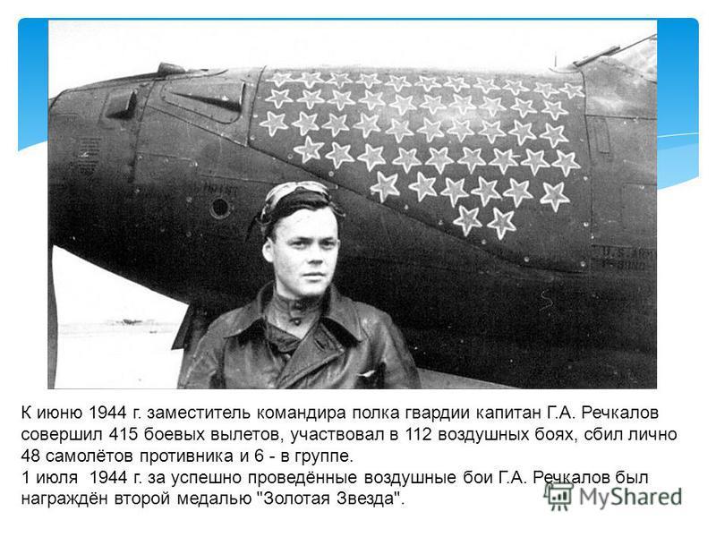 К июню 1944 г. заместитель командира полка гвардии капитан Г.А. Речкалов совершил 415 боевых вылетов, участвовал в 112 воздушных боях, сбил лично 48 самолётов противника и 6 - в группе. 1 июля 1944 г. за успешно проведённые воздушные бои Г.А. Речкало