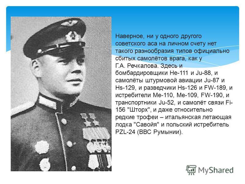 Наверное, ни у одного другого советского аса на личном счету нет такого разнообразия типов официально сбитых самолётов врага, как у Г.А. Речкалова. Здесь и бомбардировщики Hе-111 и Ju-88, и самолёты штурмовой авиации Ju-87 и Hs-129, и разведчики Hs-1