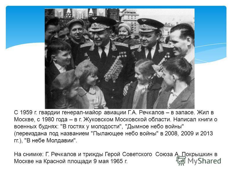 С 1959 г. гвардии генерал-майор авиации Г.А. Речкалов – в запасе. Жил в Москве, с 1980 года – в г. Жуковском Московской области. Написал книги о военных буднях: