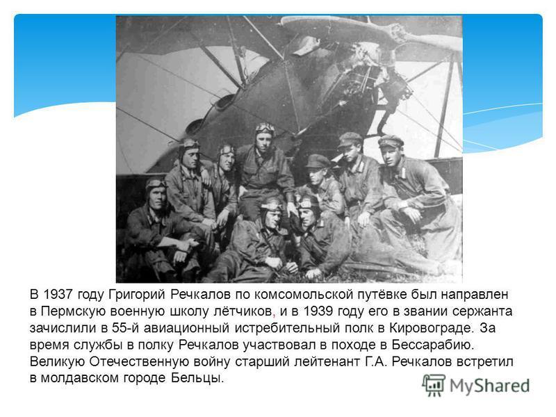 В 1937 году Григорий Речкалов по комсомольской путёвке был направлен в Пермскую военную школу лётчиков, и в 1939 году его в звании сержанта зачислили в 55-й авиационный истребительный полк в Кировограде. За время службы в полку Речкалов участвовал в