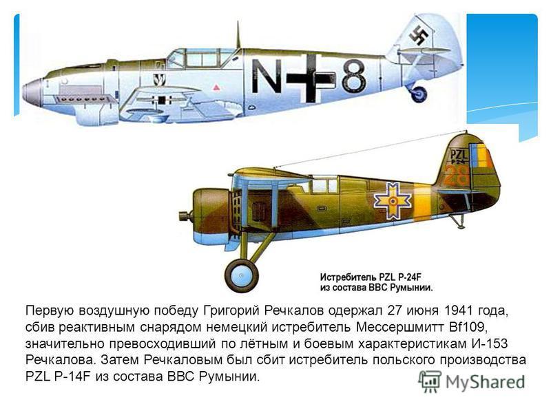 Первую воздушную победу Григорий Речкалов одержал 27 июня 1941 года, сбив реактивным снарядом немецкий истребитель Мессершмитт Bf109, значительно превосходивший по лётным и боевым характеристикам И-153 Речкалова. Затем Речкаловым был сбит истребитель