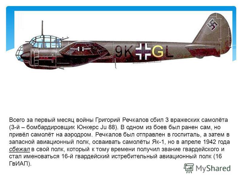 Всего за первый месяц войны Григорий Речкалов сбил 3 вражеских самолёта (3-й – бомбардировщик Юнкерс Ju 88). В одном из боев был ранен сам, но привёл самолёт на аэродром. Речкалов был отправлен в госпиталь, а затем в запасной авиационный полк, осваив