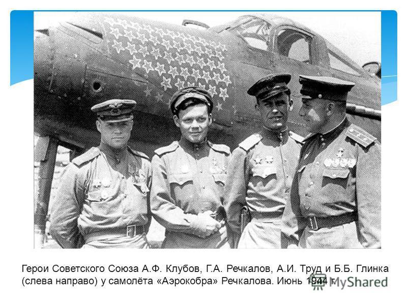 Герои Советского Союза А.Ф. Клубов, Г.А. Речкалов, А.И. Труд и Б.Б. Глинка (слева направо) у самолёта «Аэрокобра» Речкалова. Июнь 1944 г.