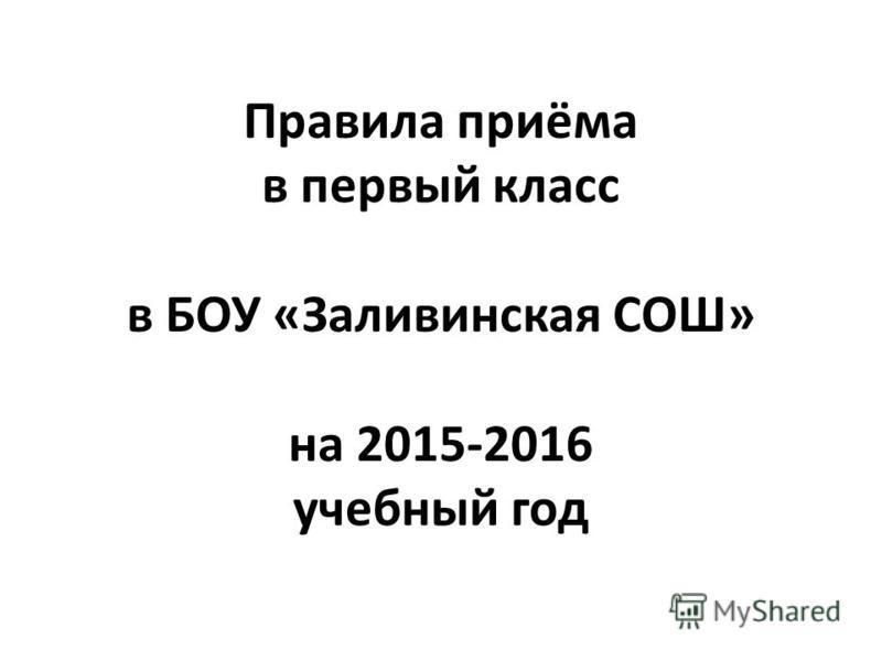 Правила приёма в первый класс в БОУ «Заливинская СОШ» на 2015-2016 учебный год