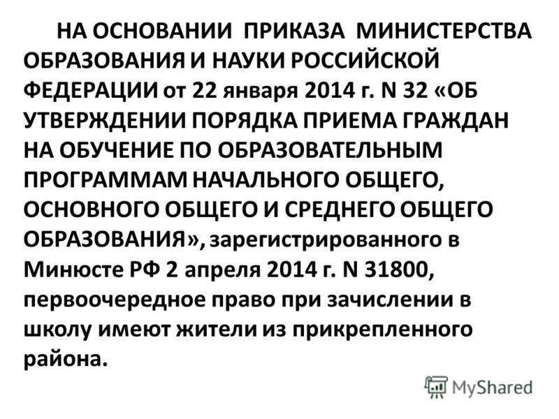 НА ОСНОВАНИИ ПРИКАЗА МИНИСТЕРСТВА ОБРАЗОВАНИЯ И НАУКИ РОССИЙСКОЙ ФЕДЕРАЦИИ от 22 января 2014 г. N 32 «ОБ УТВЕРЖДЕНИИ ПОРЯДКА ПРИЕМА ГРАЖДАН НА ОБУЧЕНИЕ ПО ОБРАЗОВАТЕЛЬНЫМ ПРОГРАММАМ НАЧАЛЬНОГО ОБЩЕГО, ОСНОВНОГО ОБЩЕГО И СРЕДНЕГО ОБЩЕГО ОБРАЗОВАНИЯ»,