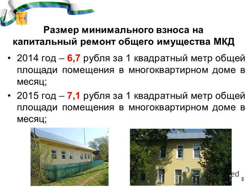 Размер минимального взноса на капитальный ремонт общего имущества МКД 2014 год – 6,7 рубля за 1 квадратный метр общей площади помещения в многоквартирном доме в месяц; 2015 год – 7,1 рубля за 1 квадратный метр общей площади помещения в многоквартирно